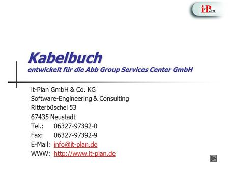 Kabelbuch entwickelt für die Abb Group Services Center GmbH it-Plan GmbH & Co. KG Software-Engineering & Consulting Ritterbüschel 53 67435 Neustadt Tel.:06327-97392-0.