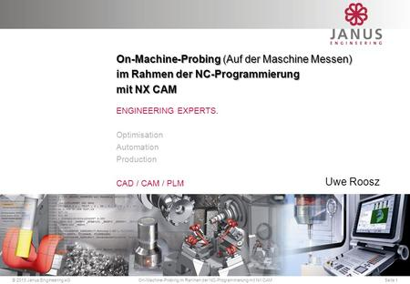 © 2013 Janus Engineering AG ENGINEERING EXPERTS. Optimisation Automation Production CAD / CAM / PLM On-Machine-Probing (Auf der Maschine Messen) im Rahmen.