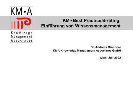 KM Best Practice Briefing: Einführung von Wissensmanagement Dr. Andreas Brandner KMA Knowledge Management Associates GmbH Wien, Juli 2002.