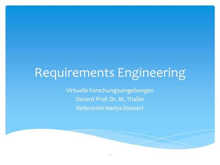 Requirements Engineering Virtuelle Forschungsumgebungen Dozent Prof. Dr. M. Thaller Referentin Nadya Steinert 1.