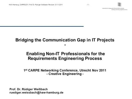 HAW Hamburg, CARPE 2011, Prof. Dr. Rüdiger Weißbach, Revision : 01.11.2011- 1 - Bridging the Communication Gap in IT Projects - Enabling Non-IT Professionals.
