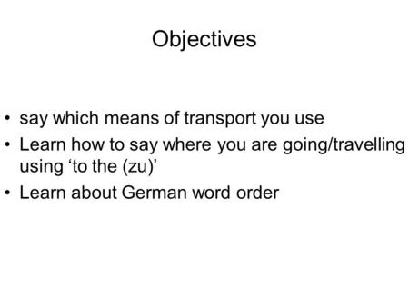 Objectives say which means of transport you use Learn how to say where you are going/travelling using to the (zu) Learn about German word order.
