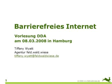 © 2008  1 Barrierefreies Internet Vorlesung DDA am 08.03.2008 in Hamburg Tiffany Wyatt Agentur feld.wald.wiese