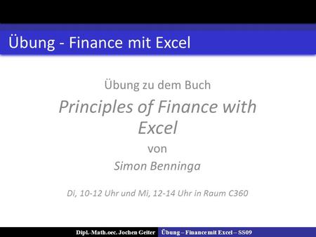 Übung – Finance mit Excel – SS09Dipl.-Math.oec. Jochen Geiter Übung - Finance mit Excel Übung zu dem Buch Principles of Finance with Excel von Simon Benninga.