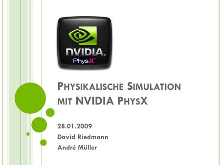 P HYSIKALISCHE S IMULATION MIT NVIDIA P HYS X 28.01.2009 David Riedmann André Müller.