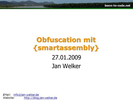 Bonn-to-code.net Obfuscation mit {smartassembly} 27.01.2009 Jan Welker Website:http://blog.jan-welker.dehttp://blog.jan-welker.de.