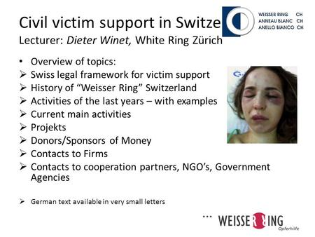Civil victim support in Switzerland, – Lecturer: Dieter Winet, White Ring Zürich Overview of topics: Swiss legal framework for victim support History of.