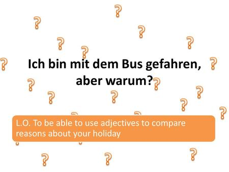 Ich bin mit dem Bus gefahren, aber warum? L.O. To be able to use adjectives to compare reasons about your holiday.