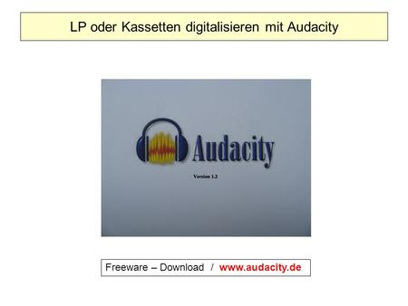 LP oder Kassetten digitalisieren mit Audacity Freeware – Download / www.audacity.de.