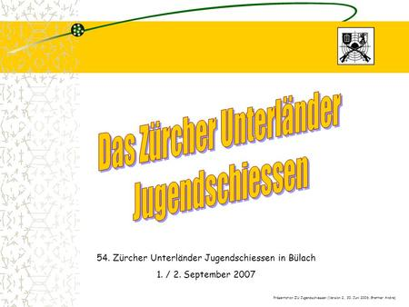 54. Zürcher Unterländer Jugendschiessen in Bülach 1. / 2. September 2007 Präsentation ZU Jugendschiessen (Version 2, 30. Juni 2006, Grether Andre)