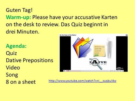 Guten Tag! Warm-up: Please have your accusative Karten on the desk to review. Das Quiz beginnt in drei Minuten. Agenda: Quiz Dative Prepositions Video.