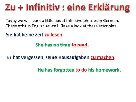 Today we will learn a little about infinitive phrases in German. These exist in English as well. Take a look at these examples. Sie hat keine Zeit zu lesen.