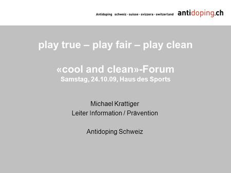 Play true – play fair – play clean « cool and clean » -Forum Samstag, 24.10.09, Haus des Sports Michael Krattiger Leiter Information / Prävention Antidoping.