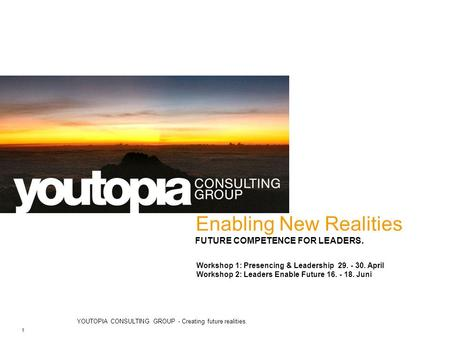 YOUTOPIA CONSULTING GROUP - Creating future realities. 1 Enabling New Realities FUTURE COMPETENCE FOR LEADERS. Workshop 1: Presencing & Leadership 29.