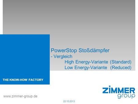 THE KNOW-HOW FACTORY www.zimmer-group.de 22.10.2013 PowerStop Stoßdämpfer - Vergleich High Energy-Variante (Standard) Low Energy-Variante (Reduced)