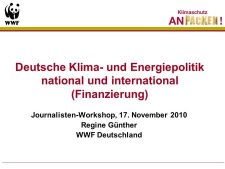 Journalisten-Workshop, 17. November 2010 Regine Günther WWF Deutschland Deutsche Klima- und Energiepolitik national und international (Finanzierung)