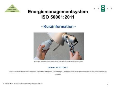 © 2010 by MSB Bartels & Partner Consulting / Foqus Quality AG Energiemanagementsystem ISO 50001:2011 - Kurzinformation - - Kurzinformation - Stand: 10.07.2013.