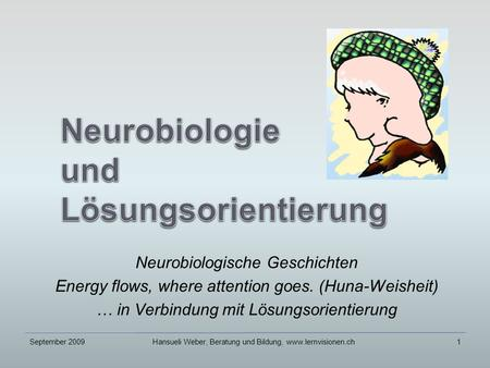Neurobiologische Geschichten Energy flows, where attention goes. (Huna-Weisheit) … in Verbindung mit Lösungsorientierung September 20091Hansueli Weber,
