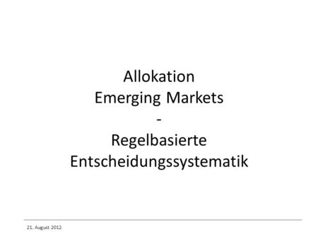 Allokation Emerging Markets - Regelbasierte Entscheidungssystematik 21. August 2012.