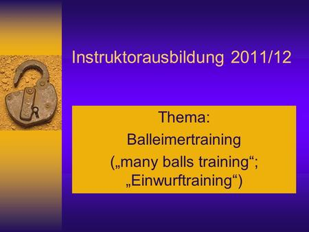 Instruktorausbildung 2011/12 Thema: Balleimertraining (many balls training; Einwurftraining)