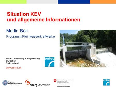 Situation KEV und allgemeine Informationen Martin Bölli Programm Kleinwasserkraftwerke Entec Consulting & Engineering St. Gallen Switzerland www.entec.ch.