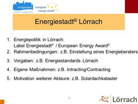 1 Energiestadt ® Lörrach 1.Energiepolitik in Lörrach: Label Energiestadt ® / European Energy Award ® 2.Rahmenbedingungen: z.B. Einstellung eines Energieberaters.