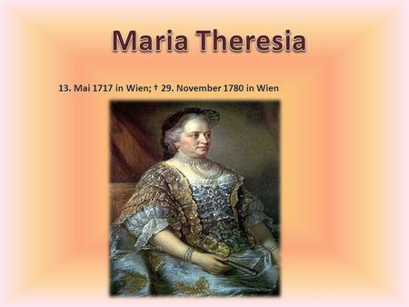 Maria Theresia 13. Mai 1717 in Wien; † 29. November 1780 in Wien.