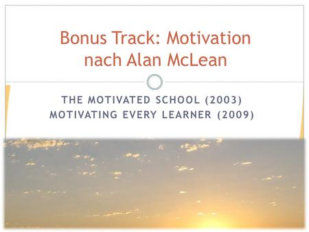 Bonus Track: Motivation nach Alan McLean THE MOTIVATED SCHOOL (2003) MOTIVATING EVERY LEARNER (2009)