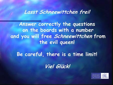Lasst Schneewittchen frei! Answer correctly the questions on the boards with a number and you will free Schneewittchen from the evil queen! Be careful,