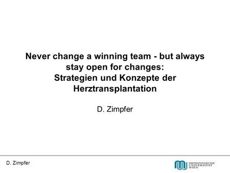 D. Zimpfer Never change a winning team - but always stay open for changes: Strategien und Konzepte der Herztransplantation D. Zimpfer.