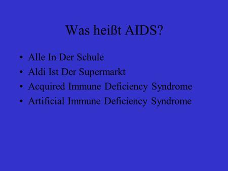 Was heißt AIDS? Alle In Der Schule Aldi Ist Der Supermarkt Acquired Immune Deficiency Syndrome Artificial Immune Deficiency Syndrome.