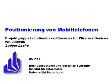 Positionierung von Mobiltelefonen Projektgruppe Location-based Services for Wireless Devices WS 2004/05 Ludger Lecke AG Kao Betriebssysteme und Verteilte.