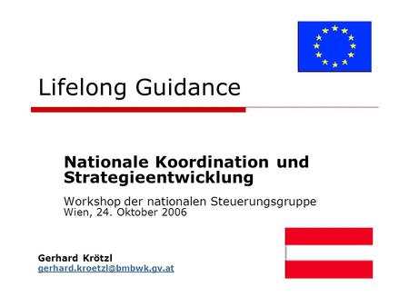 Lifelong Guidance Nationale Koordination und Strategieentwicklung Workshop der nationalen Steuerungsgruppe Wien, 24. Oktober 2006 Gerhard Krötzl