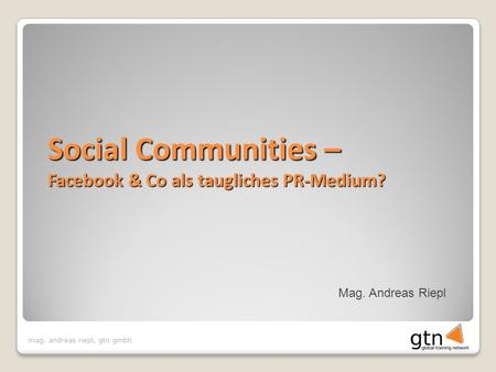 Mag. andreas riepl, gtn gmbh Mag. Andreas Riepl Social Communities – Facebook & Co als taugliches PR-Medium?