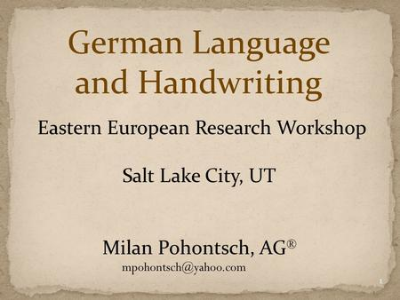 German Language and Handwriting Eastern European Research Workshop Salt Lake City, UT Milan Pohontsch, AG ® 1.