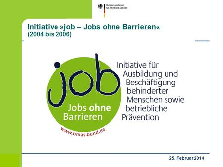 1 / 53 25. Februar 2014 Initiative »job – Jobs ohne Barrieren« (2004 bis 2006)