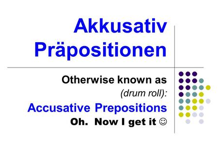 Akkusativ Präpositionen Otherwise known as (drum roll): Accusative Prepositions Oh. Now I get it.