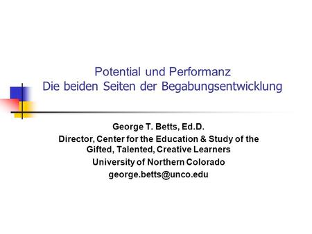 Potential und Performanz Die beiden Seiten der Begabungsentwicklung George T. Betts, Ed.D. Director, Center for the Education & Study of the Gifted, Talented,