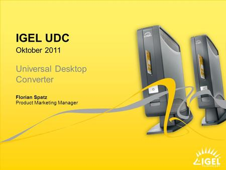 IGEL UDC Product Marketing Manager Oktober 2011 Florian Spatz Universal Desktop Converter.