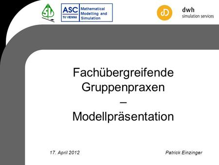 Mathematical Modelling and Simulation Fachübergreifende Gruppenpraxen – Modellpräsentation Patrick Einzinger17. April 2012.