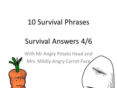 10 Survival Phrases Survival Answers 4/6 With Mr Angry Potato Head and Mrs. Mildly-Angry Carrot-Face.