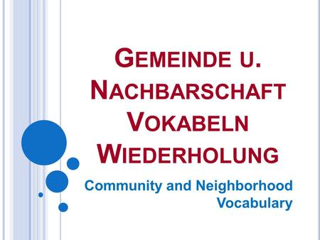 G EMEINDE U. N ACHBARSCHAFT V OKABELN W IEDERHOLUNG Community and Neighborhood Vocabulary.