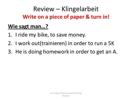 LZ: Using infinitive clauses & Giving Reasons Wie sagt man…? 1.I ride my bike, to save money. 2.I work out(trainieren) in order to run a 5K 3.He is doing.