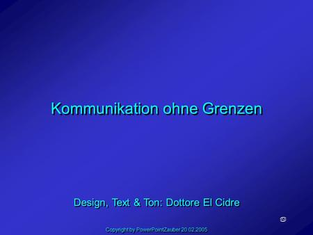 Kommunikation ohne Grenzen a Design, Text & Ton: Dottore El Cidre Copyright by PowerPointZauber 20.02.2005.
