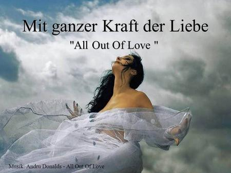 Mit ganzer Kraft der Liebe All Out Of Love  Musik: Andru Donalds - All Out Of Love.
