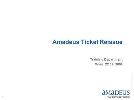 © 2008 Amadeus IT Group SA 1 Amadeus Ticket Reissue Training Department Wien, 22.09. 2008.