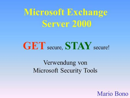 Verwendung von Microsoft Security Tools GET secure, STAY secure! Microsoft Exchange Server 2000 Mario Bono.