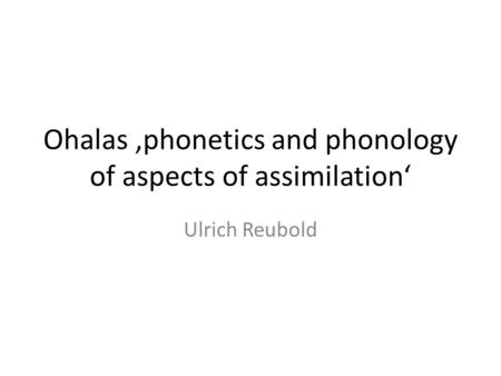 Ohalas phonetics and phonology of aspects of assimilation Ulrich Reubold.