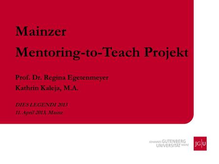 Mainzer Mentoring-to-Teach Projekt Prof. Dr. Regina Egetenmeyer Kathrin Kaleja, M.A. DIES LEGENDI 2013 11. April 2013, Mainz.