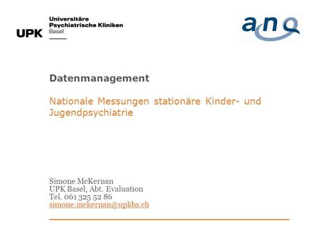 Datenmanagement Nationale Messungen stationäre Kinder- und Jugendpsychiatrie Simone McKernan UPK Basel, Abt. Evaluation Tel. 061 325 52 86 simone.mckernan@upkbs.ch.